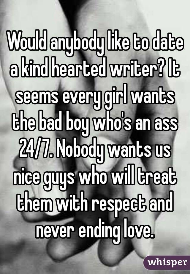 Would anybody like to date a kind hearted writer? It seems every girl wants the bad boy who's an ass 24/7. Nobody wants us nice guys who will treat them with respect and never ending love.