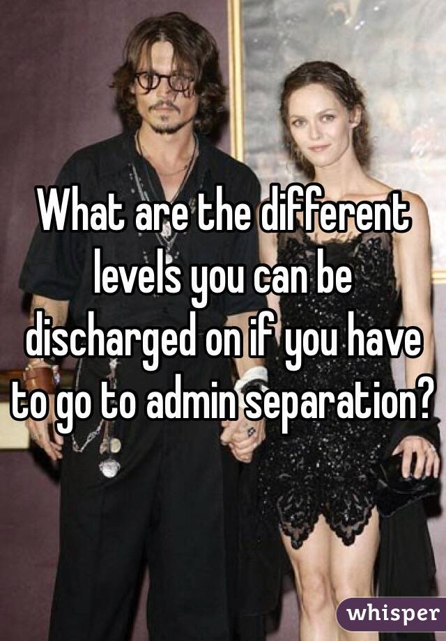 What are the different levels you can be discharged on if you have to go to admin separation?