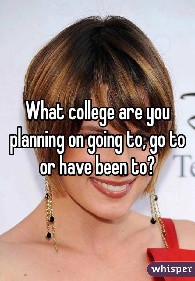 What college are you planning on going to, go to or have been to?