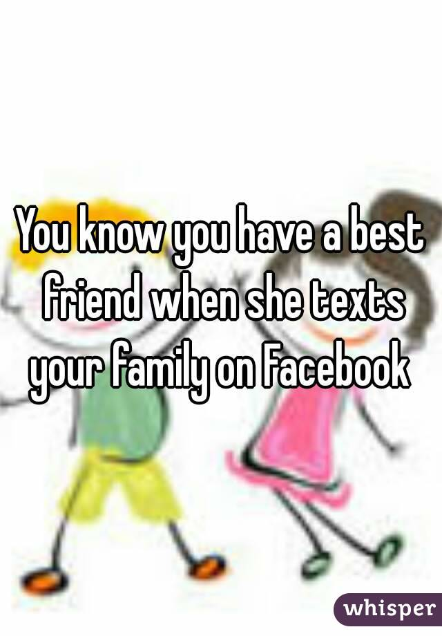 You know you have a best friend when she texts your family on Facebook