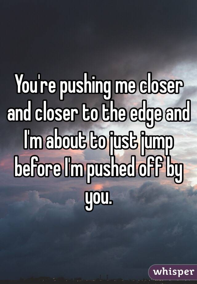 You're pushing me closer and closer to the edge and I'm about to just jump before I'm pushed off by you.