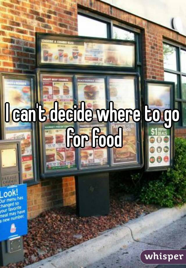I can't decide where to go for food