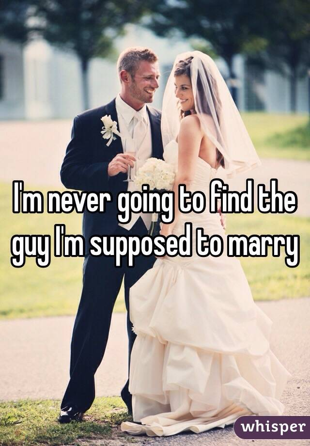 I'm never going to find the guy I'm supposed to marry