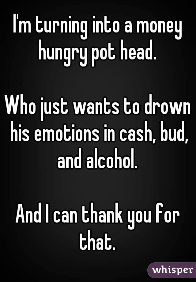 I'm turning into a money hungry pot head.   Who just wants to drown his emotions in cash, bud, and alcohol.   And I can thank you for that.