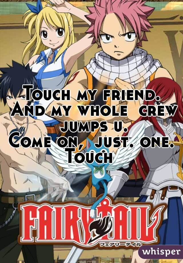 Touch my friend. And my whole  crew  jumps u.  Come on,  just. one. Touch