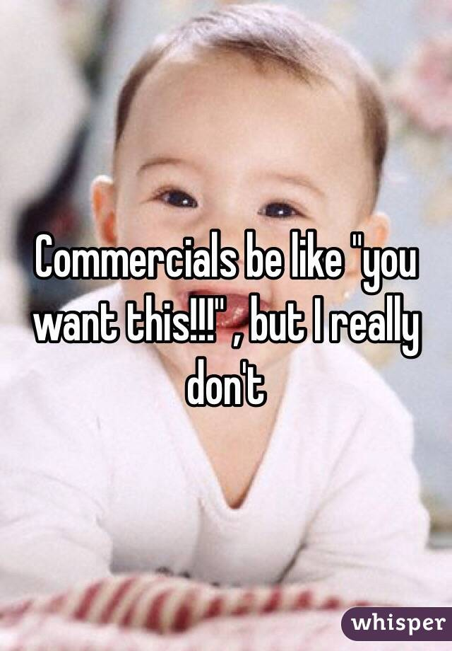 """Commercials be like """"you want this!!!"""" , but I really don't"""
