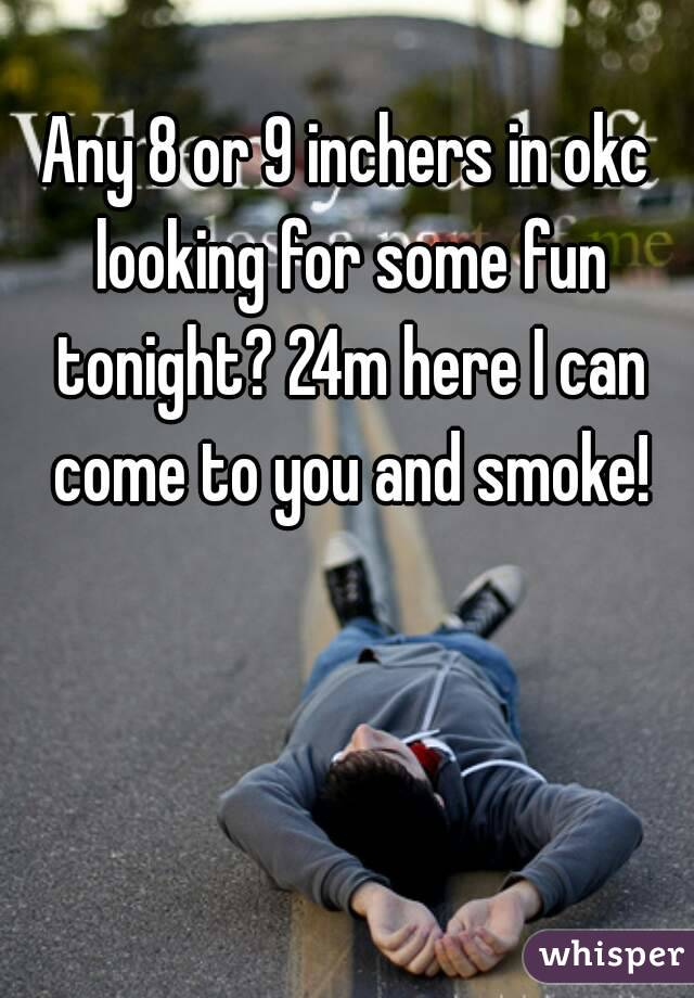 Any 8 or 9 inchers in okc looking for some fun tonight? 24m here I can come to you and smoke!
