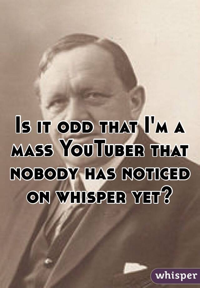 Is it odd that I'm a mass YouTuber that nobody has noticed on whisper yet?