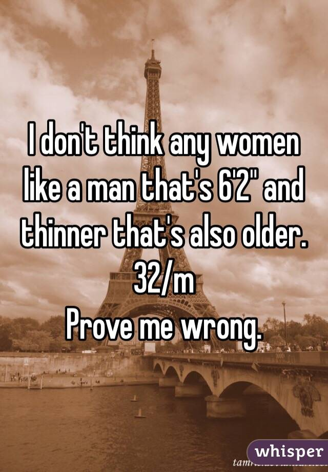 """I don't think any women like a man that's 6'2"""" and thinner that's also older. 32/m  Prove me wrong."""