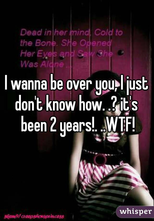 I wanna be over you, I just don't know how. .? it's  been 2 years!. ..WTF!
