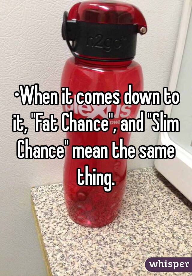"•When it comes down to it, ""Fat Chance"", and ""Slim Chance"" mean the same thing."