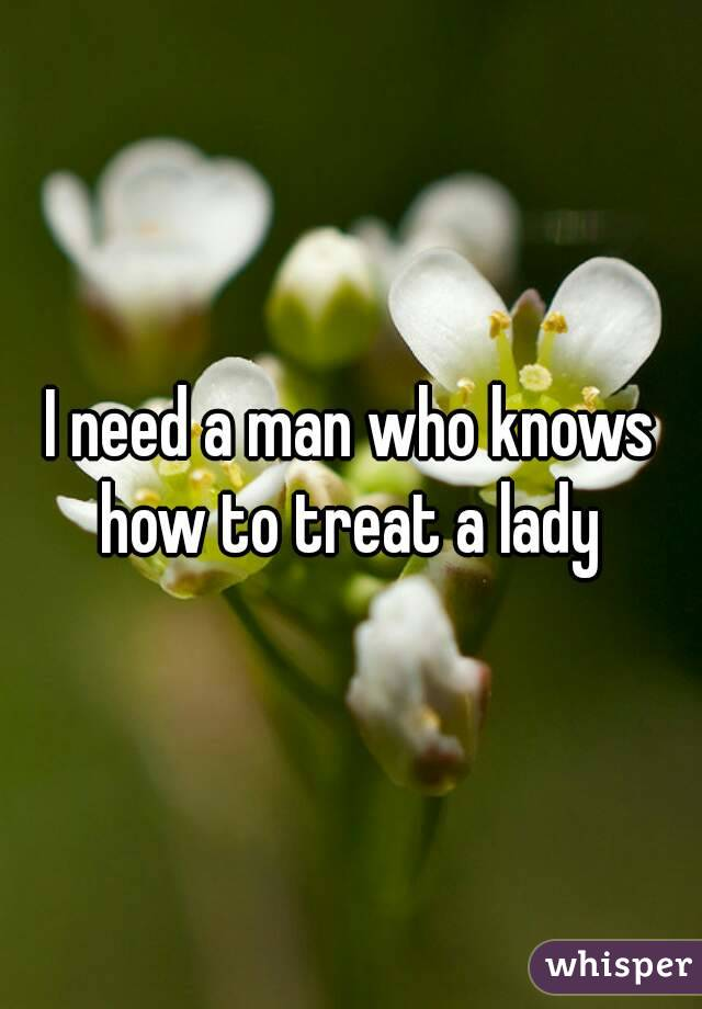 I need a man who knows how to treat a lady