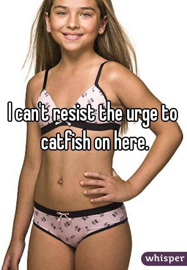 I can't resist the urge to catfish on here.