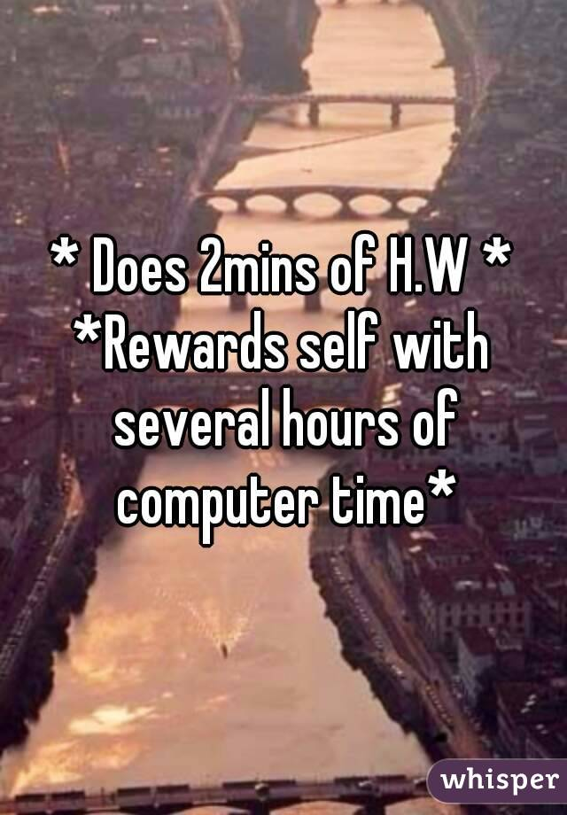 * Does 2mins of H.W * *Rewards self with several hours of computer time*