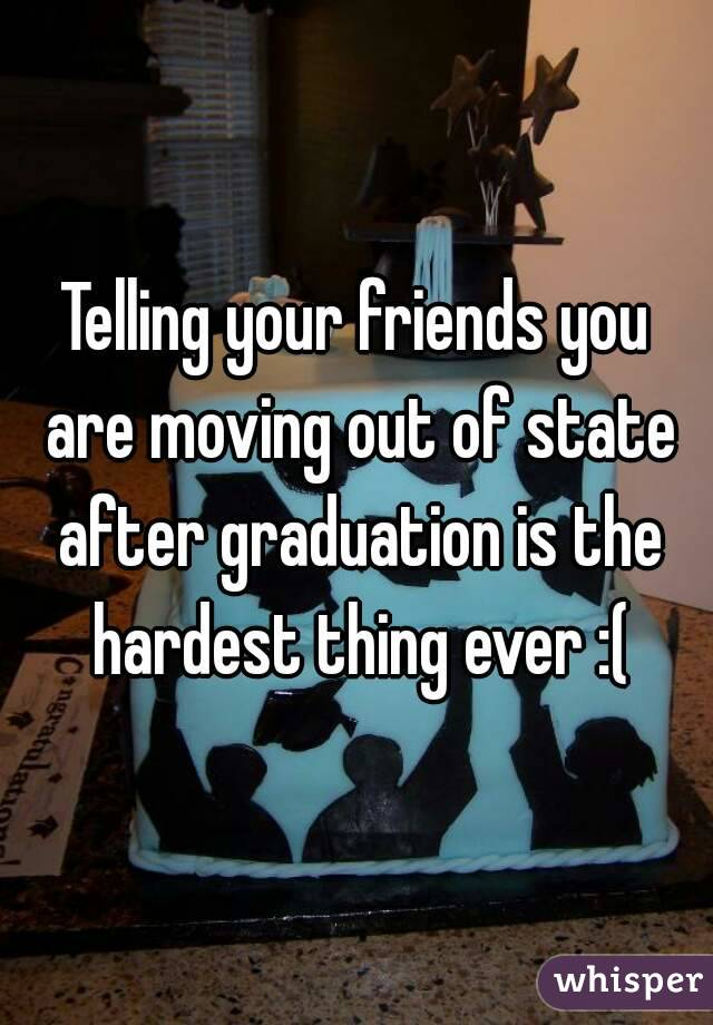 Telling your friends you are moving out of state after graduation is the hardest thing ever :(