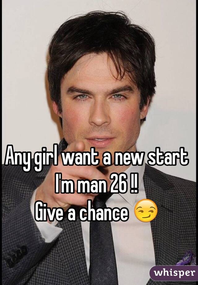 Any girl want a new start I'm man 26 !! Give a chance 😏