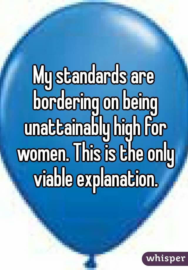 My standards are bordering on being unattainably high for women. This is the only viable explanation.
