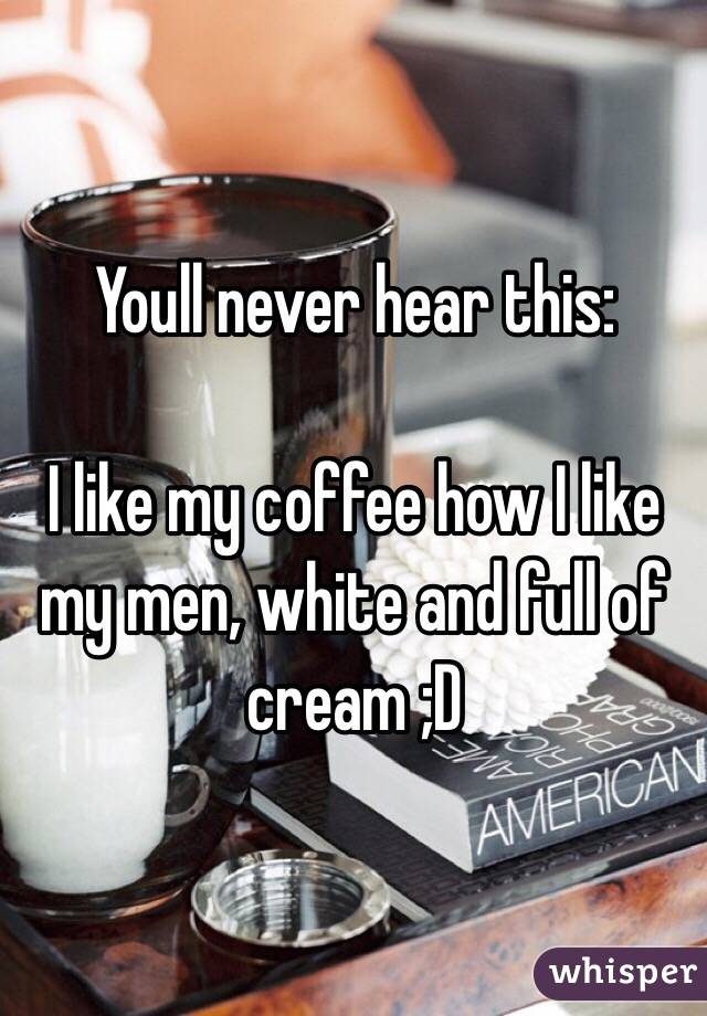 Youll never hear this:   I like my coffee how I like my men, white and full of cream ;D