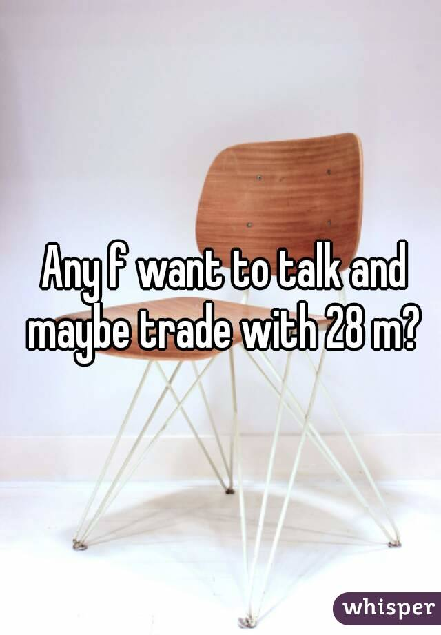 Any f want to talk and maybe trade with 28 m?