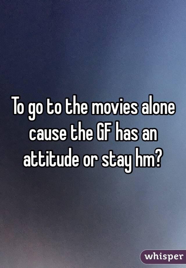 To go to the movies alone cause the GF has an attitude or stay hm?