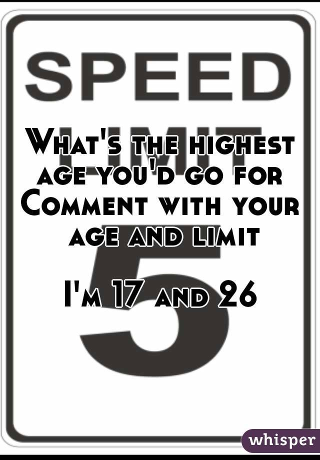 What's the highest age you'd go for  Comment with your age and limit  I'm 17 and 26
