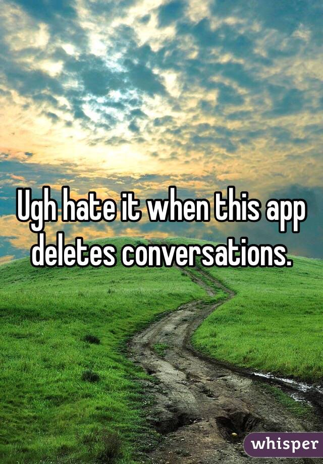 Ugh hate it when this app deletes conversations.