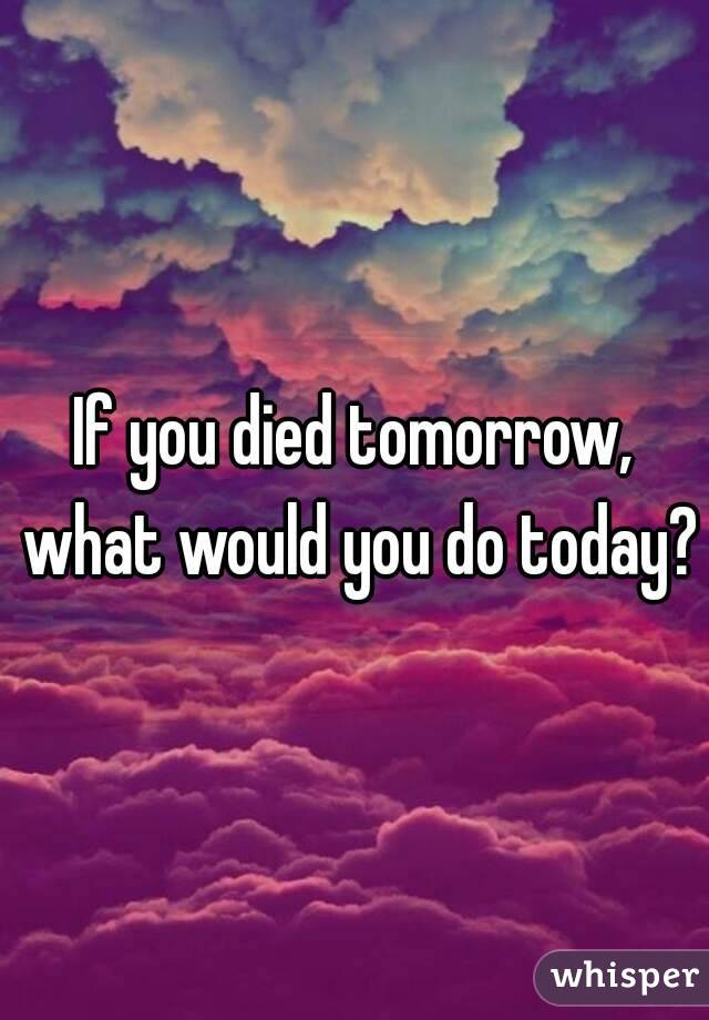 If you died tomorrow, what would you do today?