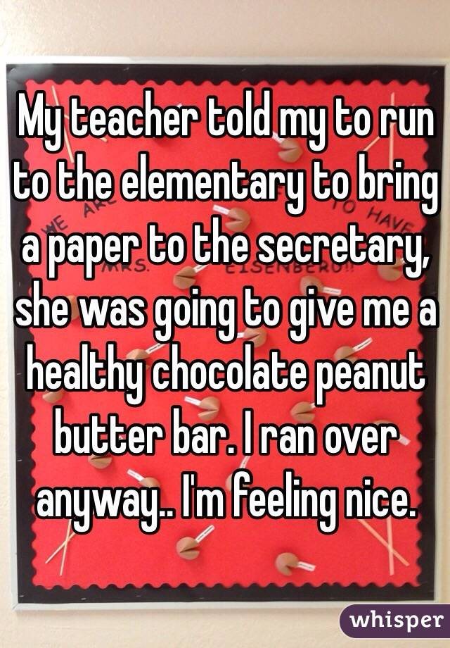 My teacher told my to run to the elementary to bring a paper to the secretary, she was going to give me a healthy chocolate peanut butter bar. I ran over anyway.. I'm feeling nice.