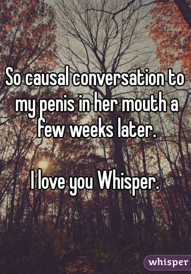 So causal conversation to my penis in her mouth a few weeks later.  I love you Whisper.