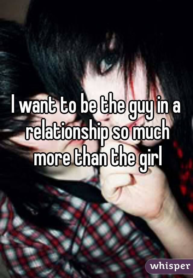 I want to be the guy in a relationship so much more than the girl