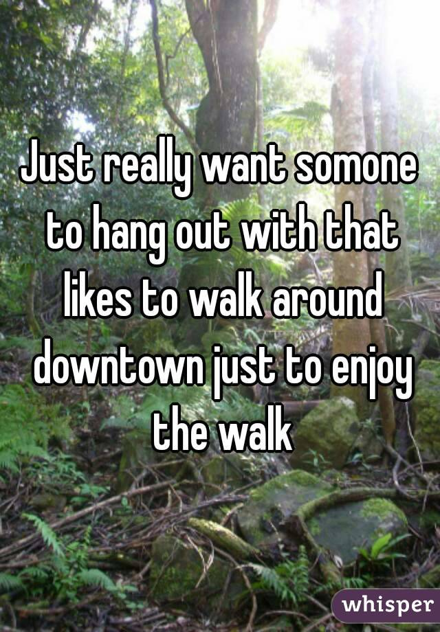 Just really want somone to hang out with that likes to walk around downtown just to enjoy the walk