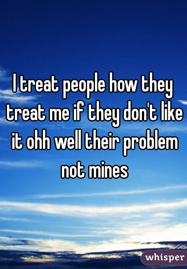 I treat people how they treat me if they don't like it ohh well their problem not mines