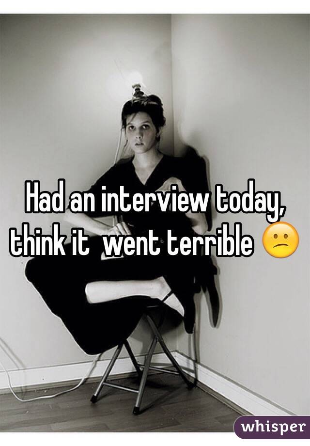 Had an interview today, think it  went terrible 😕