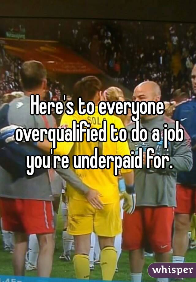 Here's to everyone overqualified to do a job you're underpaid for.