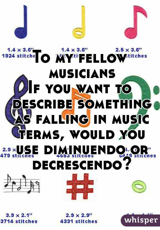 To my fellow musicians If you want to describe something as falling in music terms, would you use diminuendo or decrescendo?