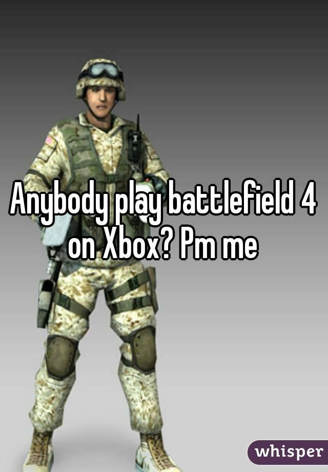 Anybody play battlefield 4 on Xbox? Pm me