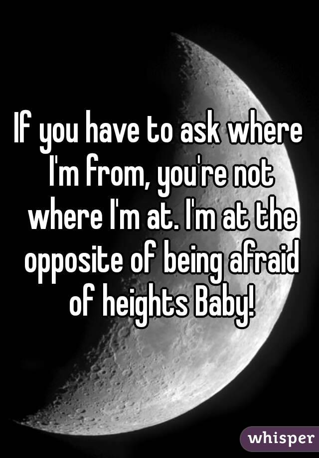 If you have to ask where I'm from, you're not where I'm at. I'm at the opposite of being afraid of heights Baby!