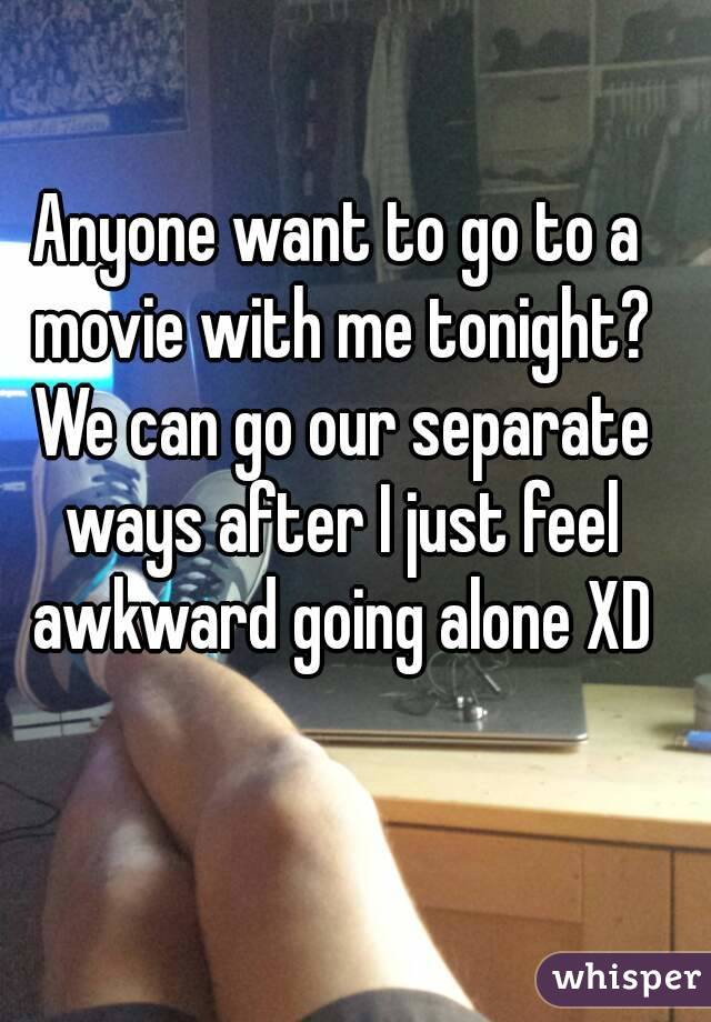 Anyone want to go to a movie with me tonight? We can go our separate ways after I just feel awkward going alone XD