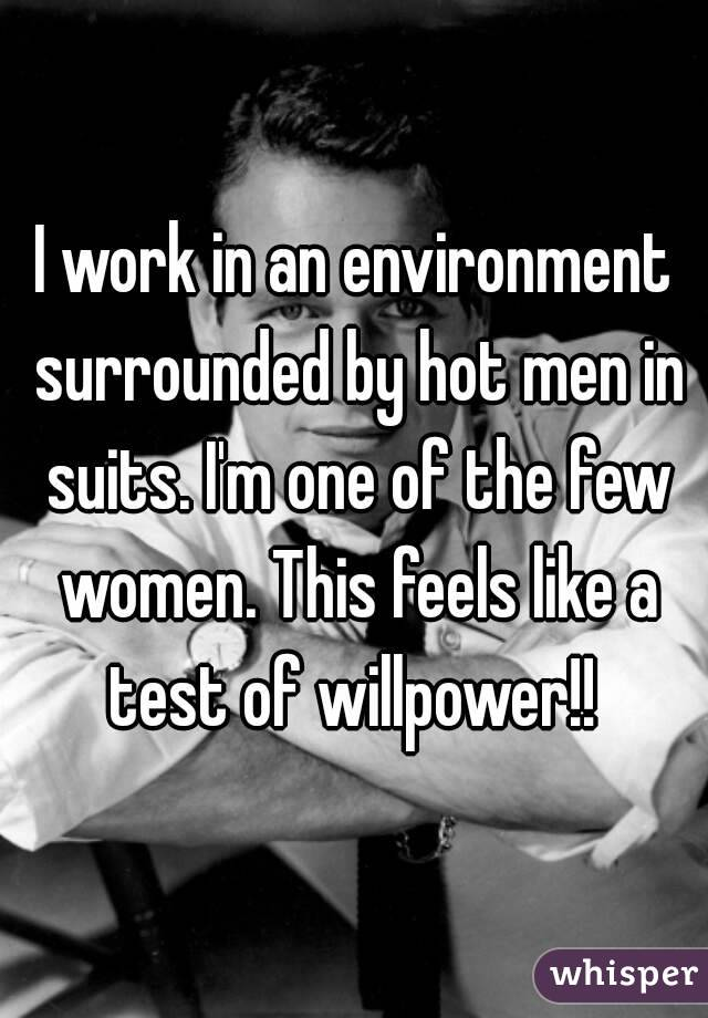 I work in an environment surrounded by hot men in suits. I'm one of the few women. This feels like a test of willpower!!