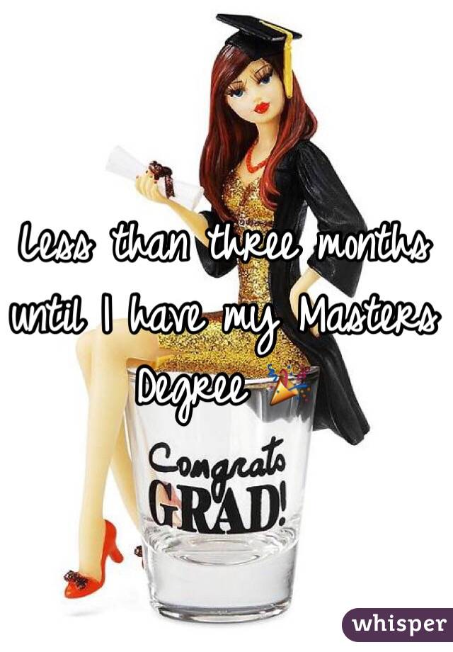 Less than three months until I have my Masters Degree 🎉