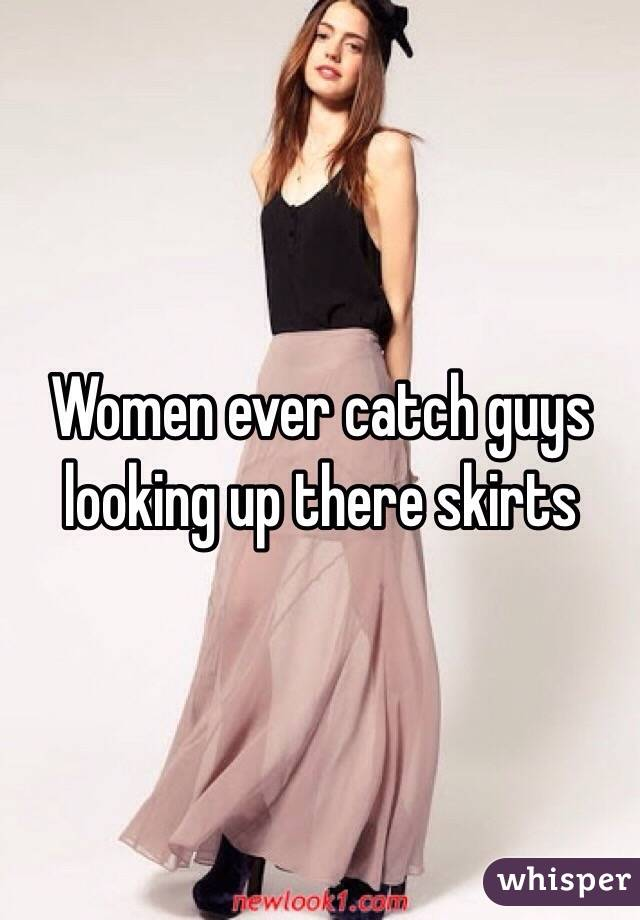 Women ever catch guys looking up there skirts