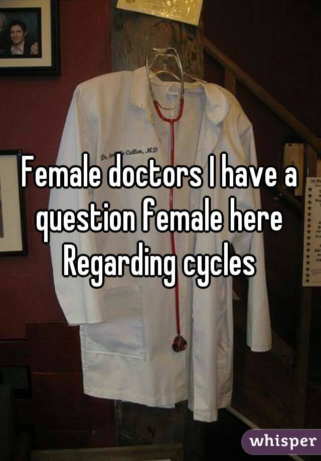Female doctors I have a question female here  Regarding cycles