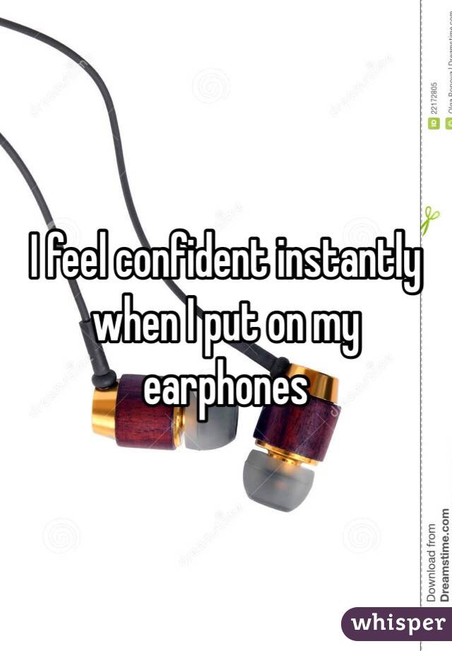 I feel confident instantly when I put on my earphones