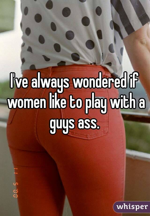 I've always wondered if women like to play with a guys ass.