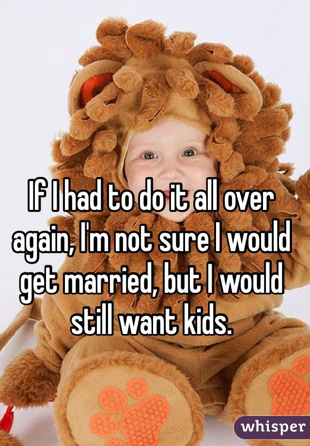 If I had to do it all over again, I'm not sure I would get married, but I would still want kids.