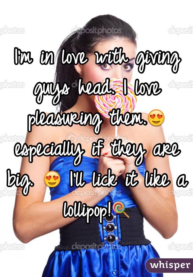 I'm in love with giving guys head. I love pleasuring them.😍 especially if they are big. 😍 I'll lick it like a lollipop!🍭