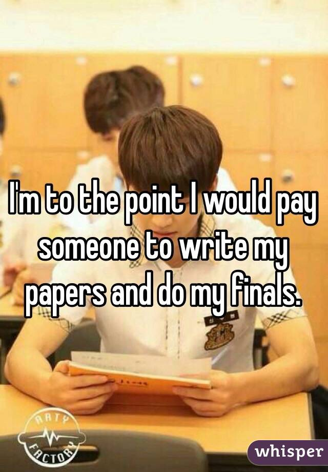 I'm to the point I would pay  someone to write my papers and do my finals.