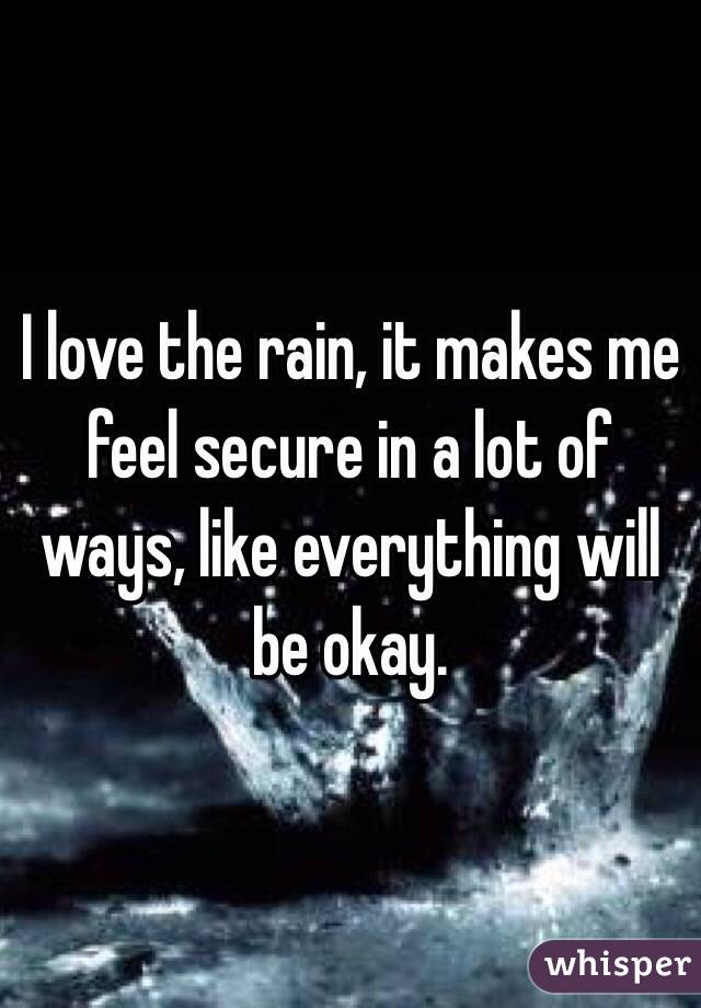 I love the rain, it makes me feel secure in a lot of ways, like everything will be okay.