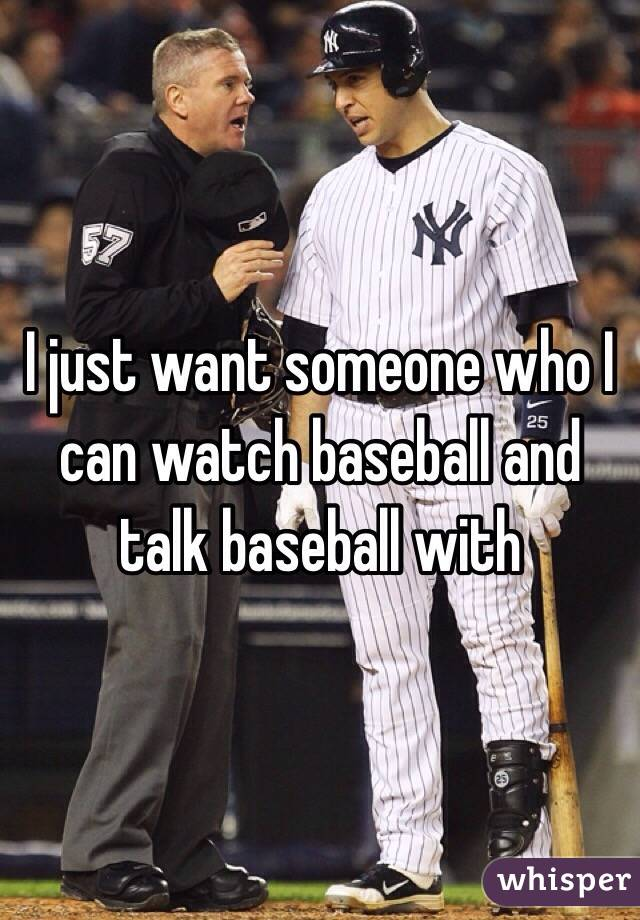 I just want someone who I can watch baseball and talk baseball with