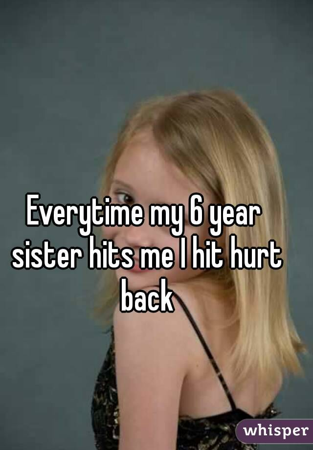 Everytime my 6 year sister hits me I hit hurt back